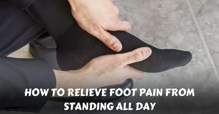how to relieve foot pain from standing all day