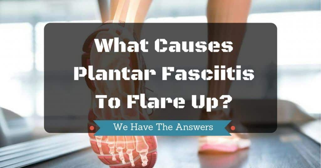 what causes plantar fasciitis to flare up